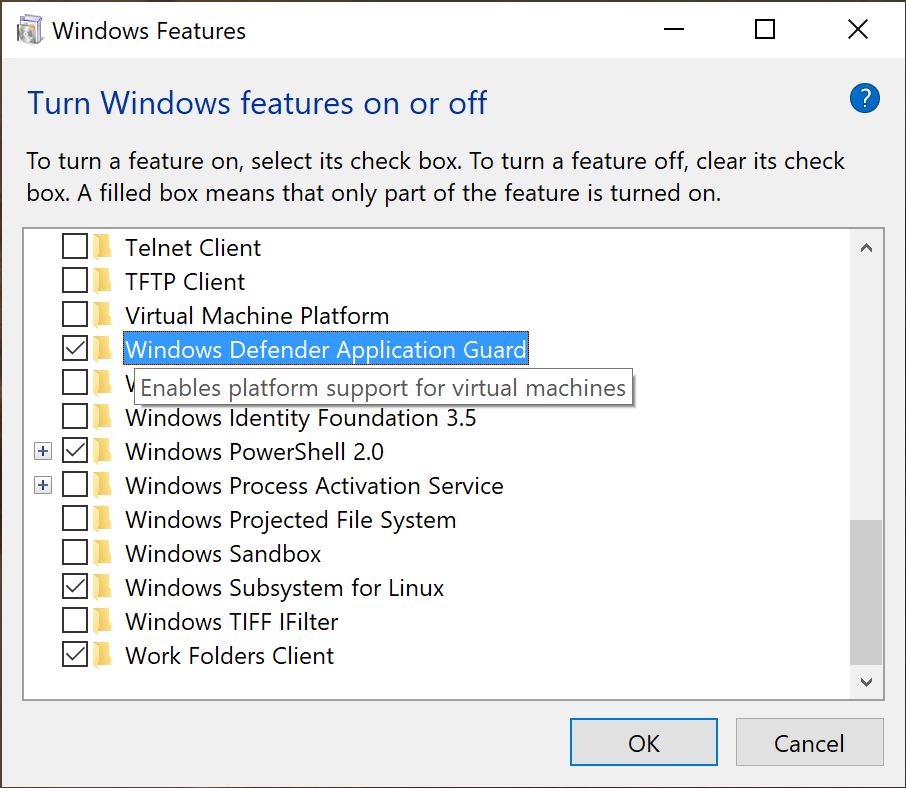 "Windows Features  Turn Windows features on or off  To turn a feature on, select its check box. To turn a feature off, clear its check  box. A filled box means that only part of the feature is turned on.  CJ j  Telnet Client  Client  Virtual Machine Platform  Windows Defender Application Guard  Windows Hypervisor Platform  Windows Identity Foundation 3.5  Windows PowerSheII 2.0  Windows Process Activation Service  Windows Pro'ected File System  ""Indows Sandbcy  Windows Subs  Enables the de  Windows TIFF IF' ter  Work Folders Client  uired run Windows  Cancel"