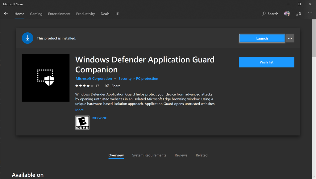 Microsoft Store  Home  Gaming  Entertainment  Productivity  Deals  This product is installed.  Windows Defender Application Guard  Companion  Microsoft Corporation  Security > PC protection  Share  17  Windows Defender Application Guard helps protect your device from advanced attacks  by opening untrusted websites in an isolated Microsoft Edge browsing window. Using a  unique hardware-based isolation approach, Application Guard opens untrusted websites  p Search $3  Wish list  More  EVERYONE  ESRB  Overview  System Requirements  Revi ews  Related  Available on